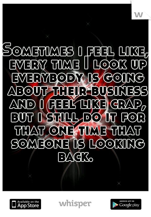 Sometimes i feel like, every time I look up everybody is going about their business and i feel like crap, but i still do it for that one time that someone is looking back.