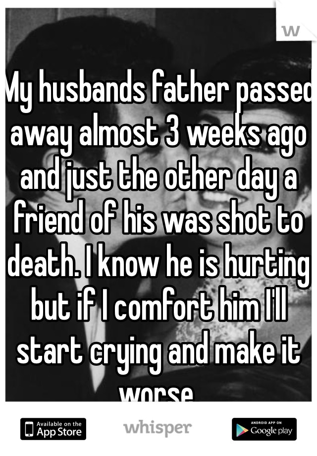 My husbands father passed away almost 3 weeks ago and just the other day a friend of his was shot to death. I know he is hurting but if I comfort him I'll start crying and make it worse.