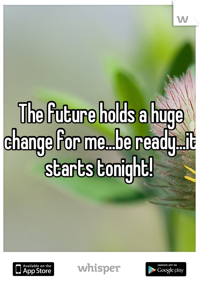 The future holds a huge change for me...be ready...it starts tonight!