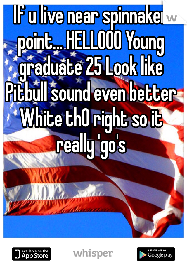 If u live near spinnaker point... HELLOOO Young graduate 25 Look like Pitbull sound even better White th0 right so it really 'go's