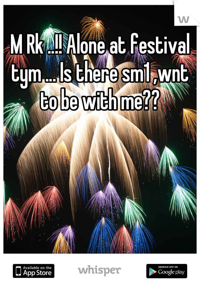 M Rk ..!! Alone at festival tym ... Is there sm1 ,wnt to be with me??
