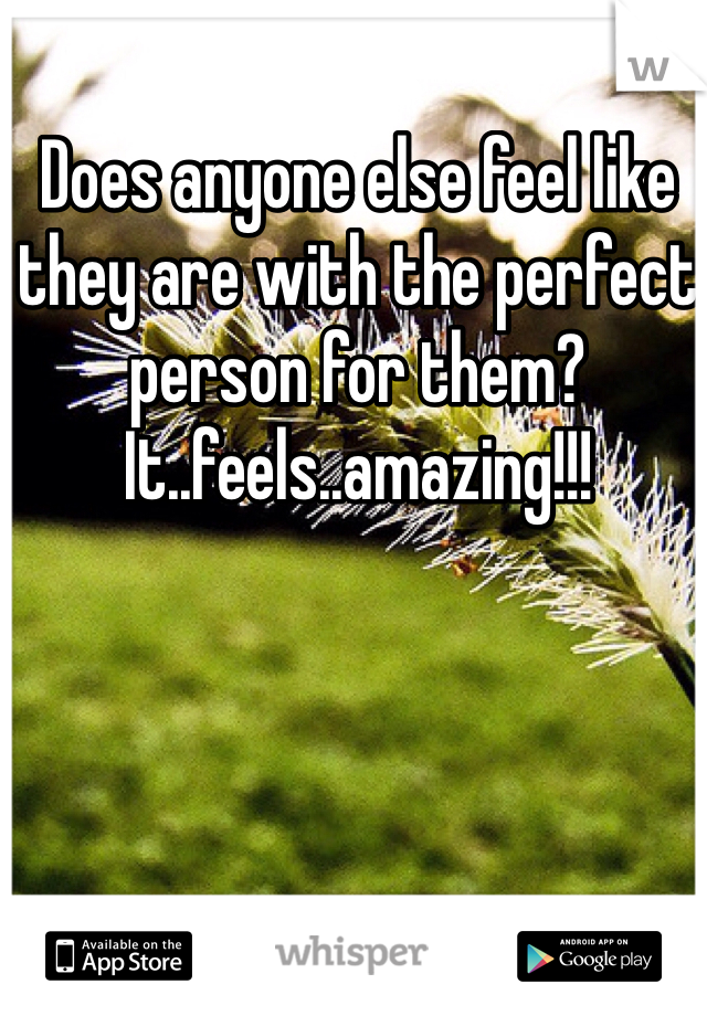 Does anyone else feel like they are with the perfect person for them? It..feels..amazing!!!