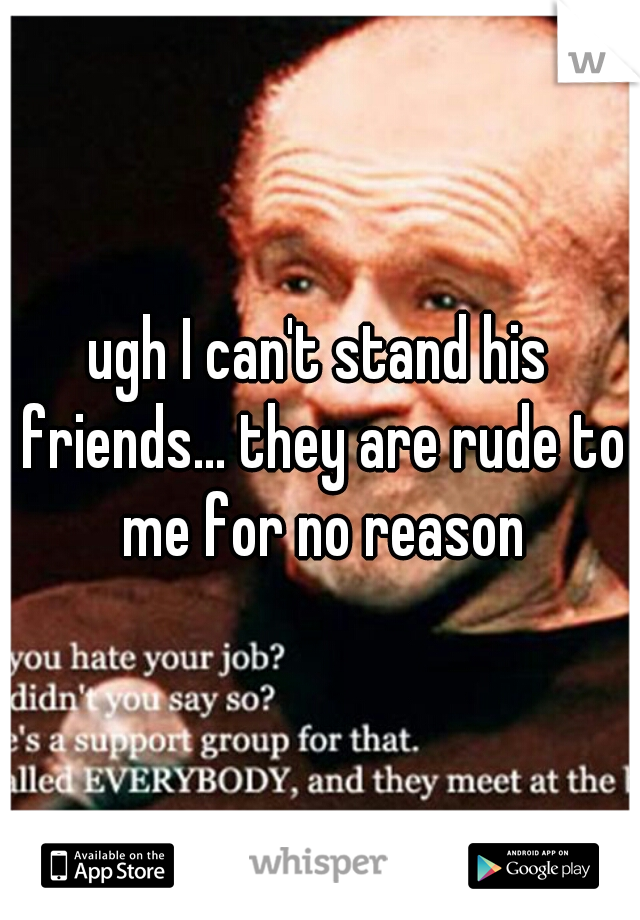 ugh I can't stand his friends... they are rude to me for no reason