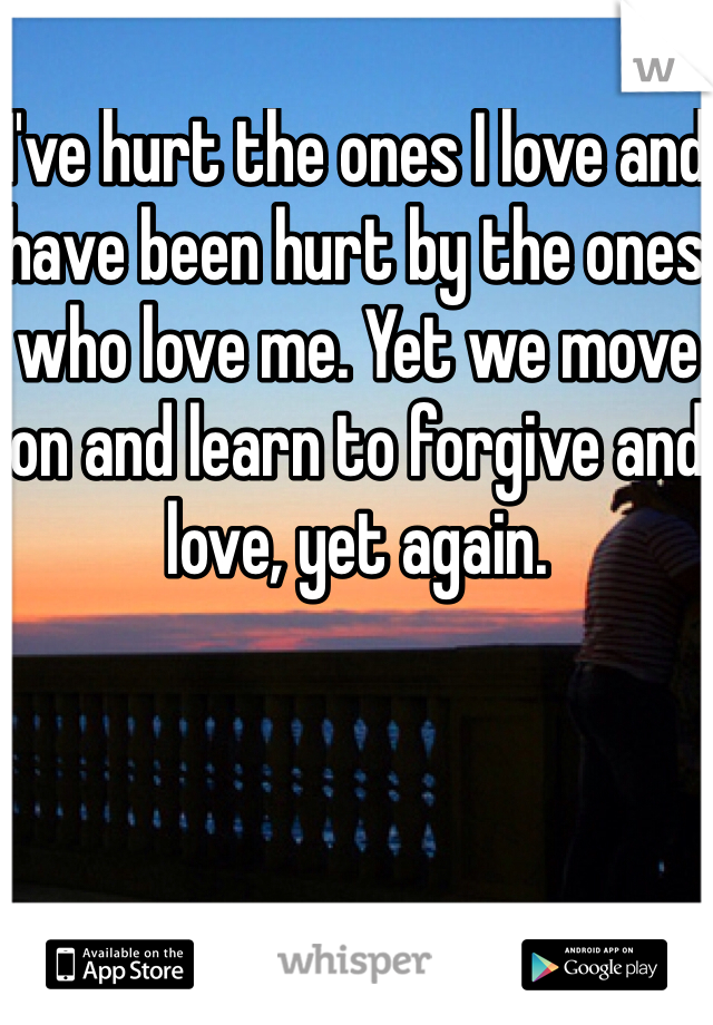 I've hurt the ones I love and have been hurt by the ones who love me. Yet we move on and learn to forgive and love, yet again.