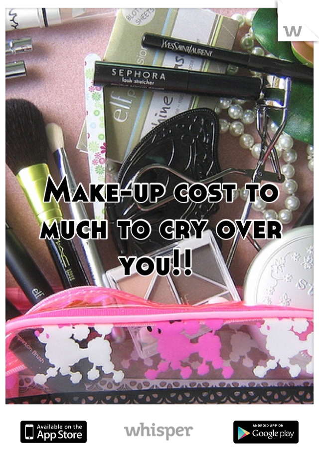 Make-up cost to much to cry over you!!