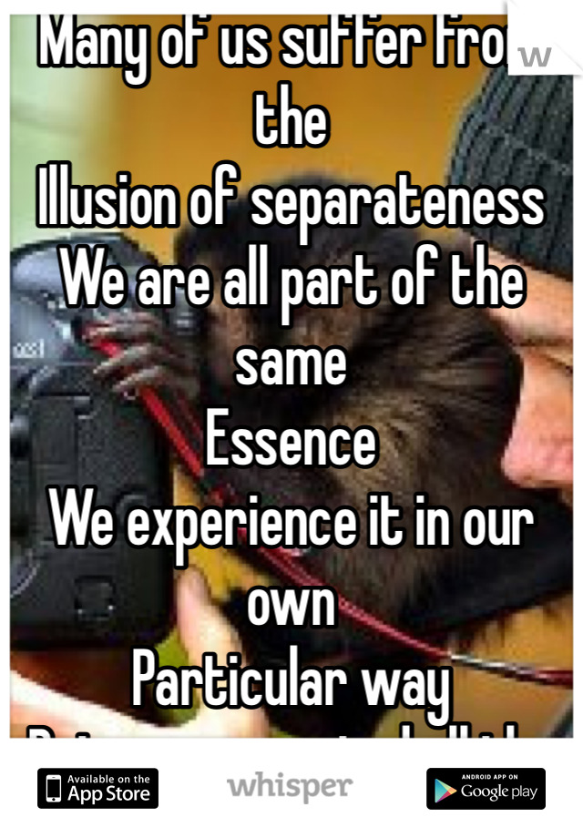 Many of us suffer from the Illusion of separateness We are all part of the same Essence We experience it in our own Particular way But we connected all the same Try meditation for depression?