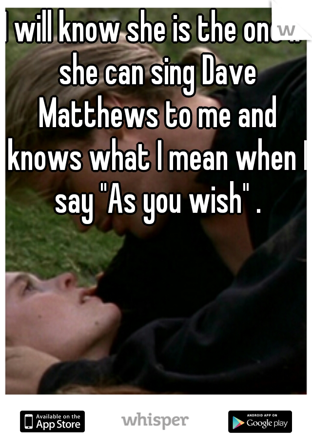 "I will know she is the one if she can sing Dave Matthews to me and knows what I mean when I say ""As you wish"" ."