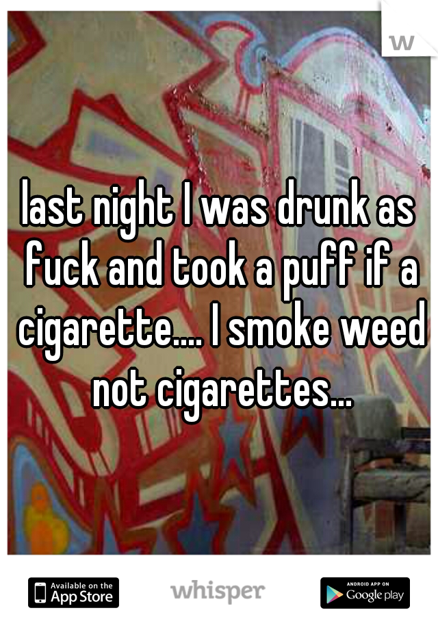 last night I was drunk as fuck and took a puff if a cigarette.... I smoke weed not cigarettes...
