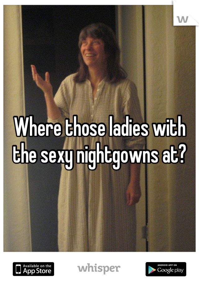 Where those ladies with the sexy nightgowns at?