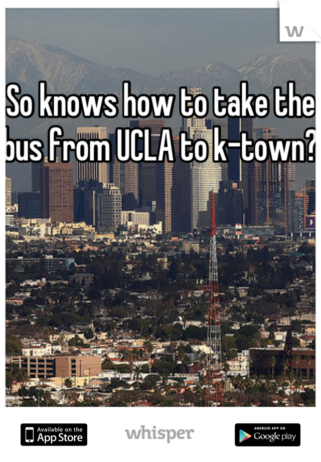 So knows how to take the bus from UCLA to k-town?