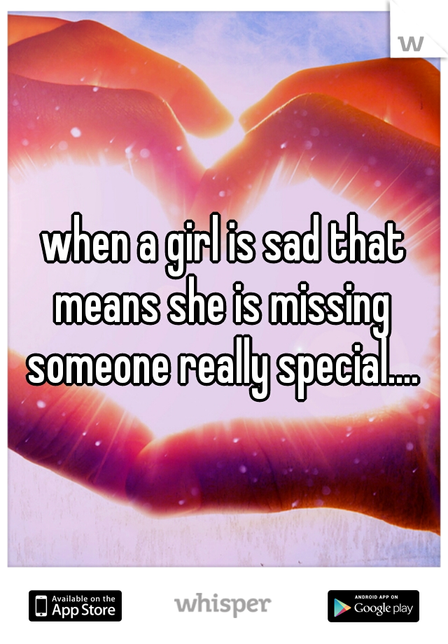 when a girl is sad that means she is missing someone really special....