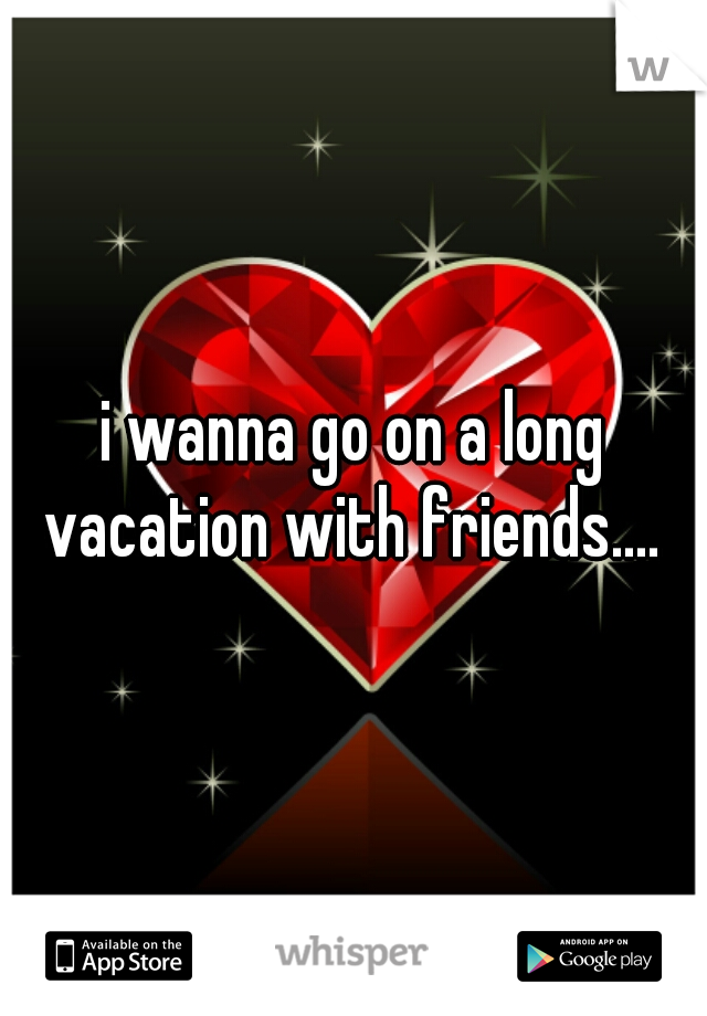 i wanna go on a long vacation with friends....