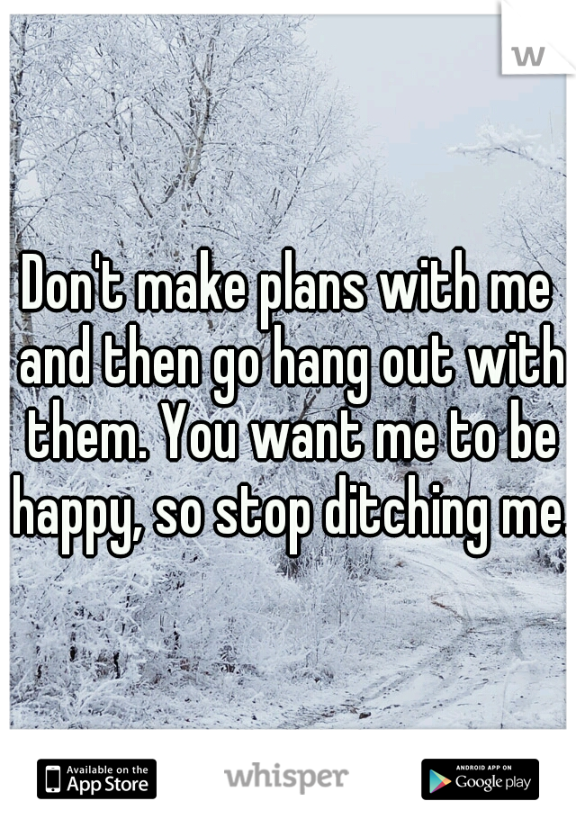 Don't make plans with me and then go hang out with them. You want me to be happy, so stop ditching me.