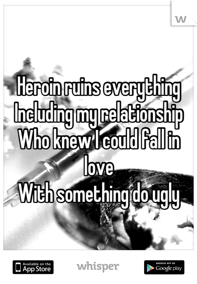 Heroin ruins everything Including my relationship Who knew I could fall in love With something do ugly