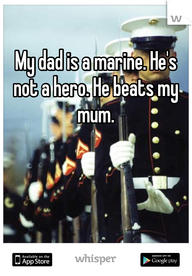 My dad is a marine. He's not a hero. He beats my mum.