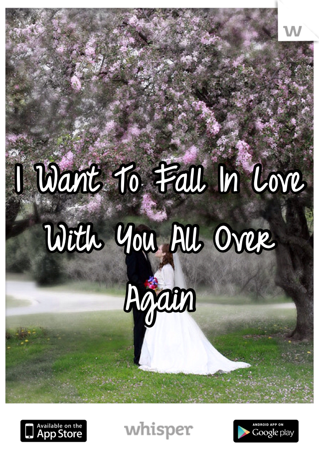 I Want To Fall In Love With You All Over Again
