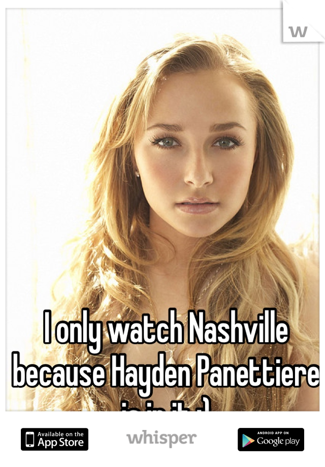 I only watch Nashville because Hayden Panettiere is in it ;)