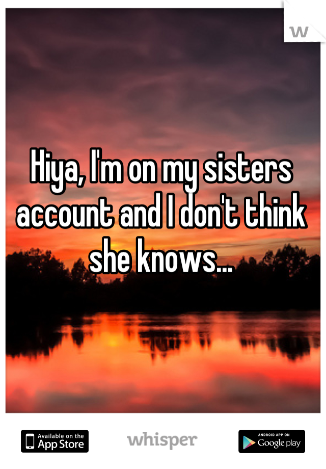 Hiya, I'm on my sisters account and I don't think she knows...