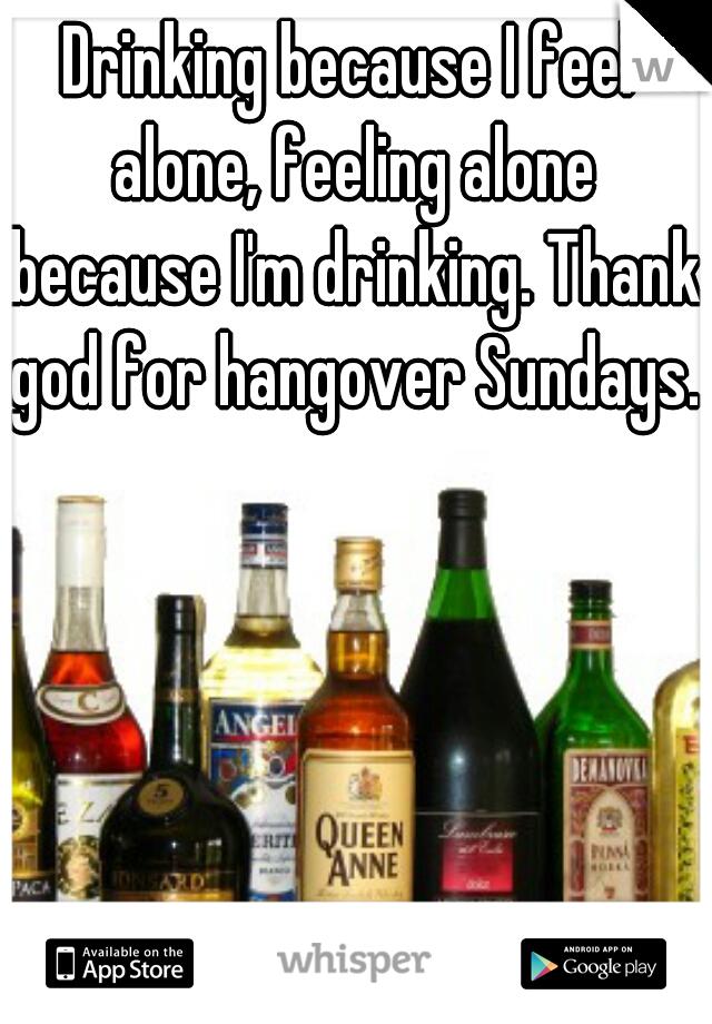 Drinking because I feel alone, feeling alone because I'm drinking. Thank god for hangover Sundays.