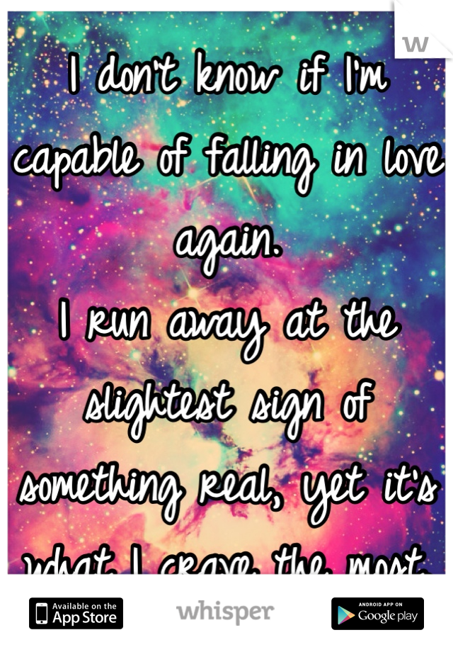 I don't know if I'm capable of falling in love again. I run away at the slightest sign of something real, yet it's what I crave the most.
