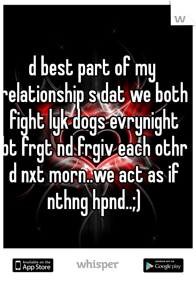 d best part of my relationship s dat we both fight lyk dogs evrynight bt frgt nd frgiv each othr d nxt morn..we act as if nthng hpnd..;)