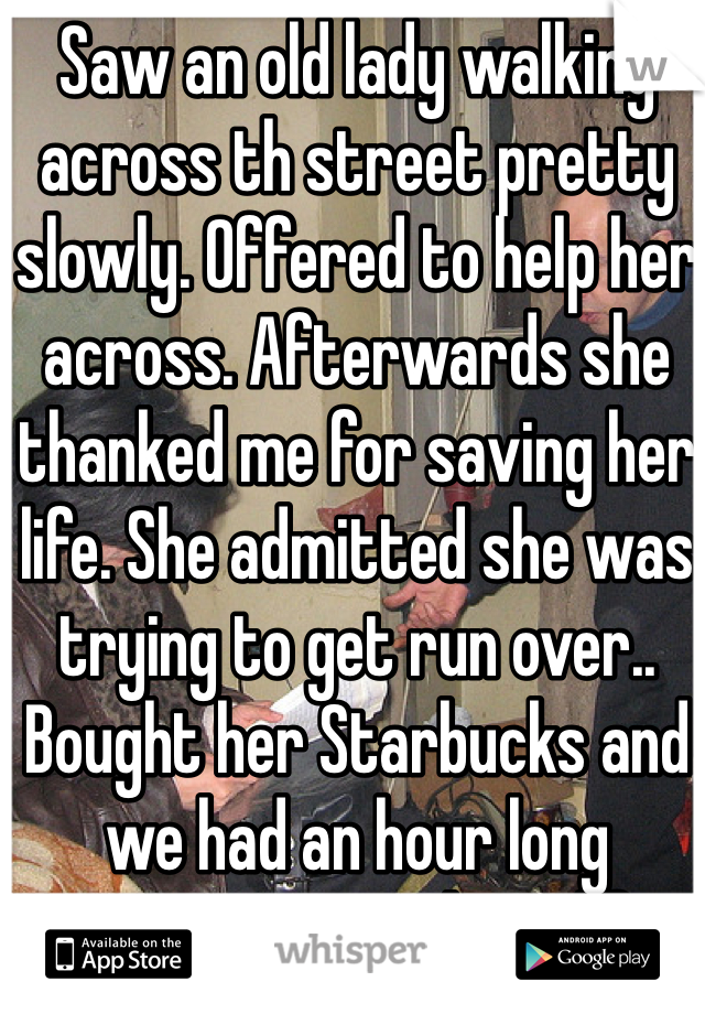 Saw an old lady walking across th street pretty slowly. Offered to help her across. Afterwards she thanked me for saving her life. She admitted she was trying to get run over.. Bought her Starbucks and we had an hour long conversation about life