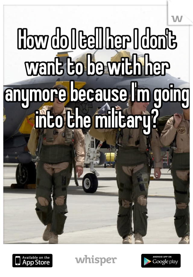 How do I tell her I don't want to be with her anymore because I'm going into the military?