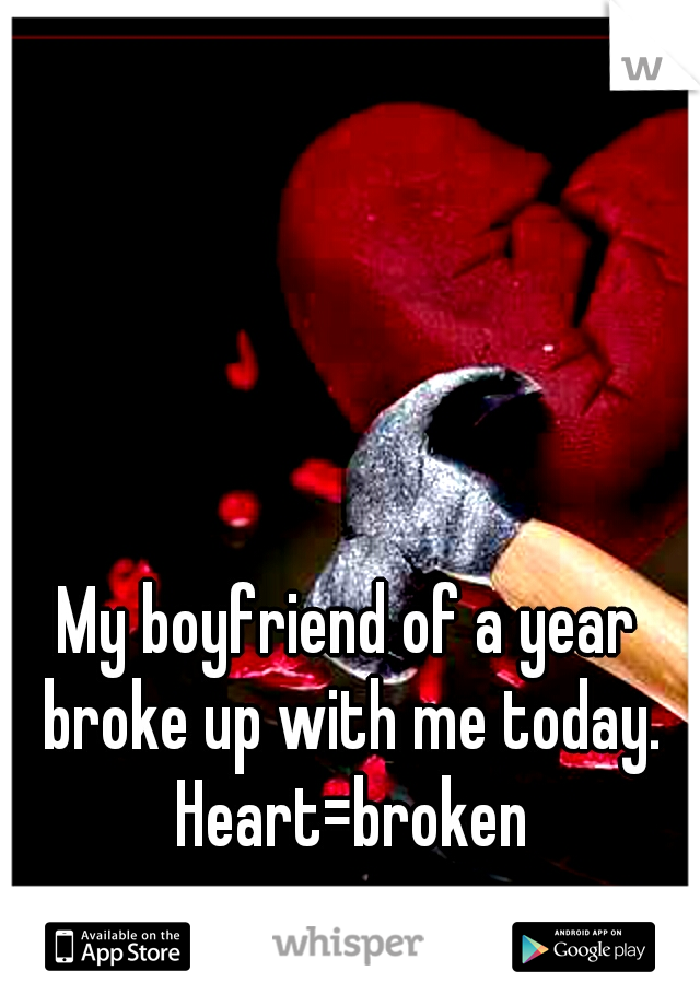 My boyfriend of a year broke up with me today. Heart=broken