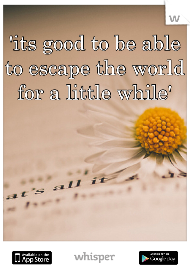 'its good to be able to escape the world for a little while'
