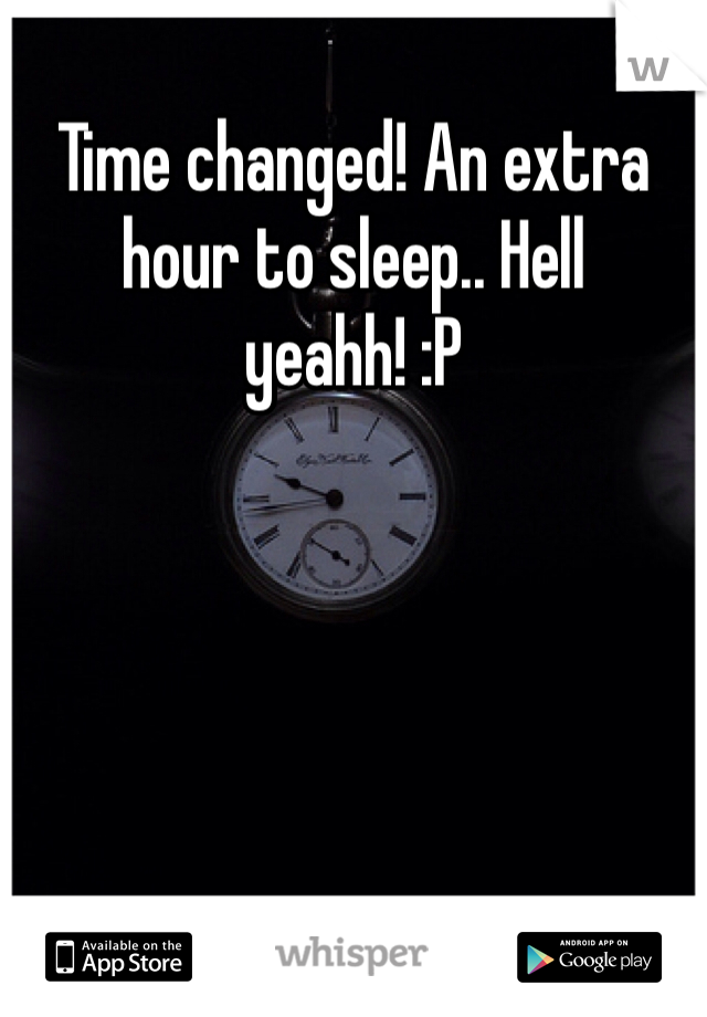 Time changed! An extra hour to sleep.. Hell yeahh! :P