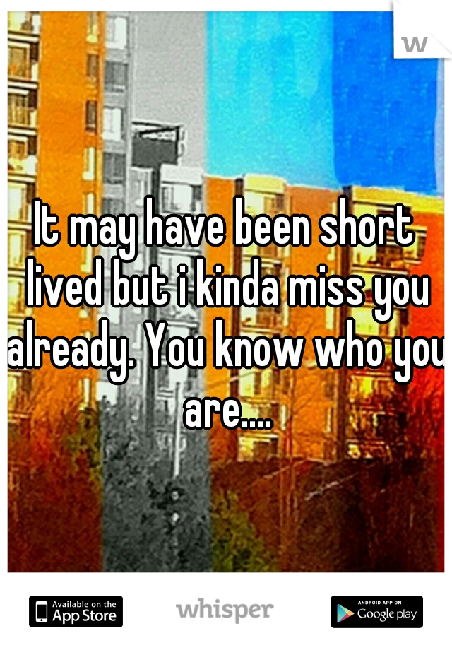 It may have been short lived but i kinda miss you already. You know who you are....