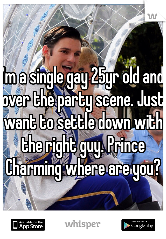 I'm a single gay 25yr old and over the party scene. Just want to settle down with the right guy. Prince Charming where are you?