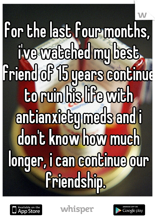 for the last four months, i've watched my best friend of 15 years continue to ruin his life with antianxiety meds and i don't know how much longer, i can continue our friendship.