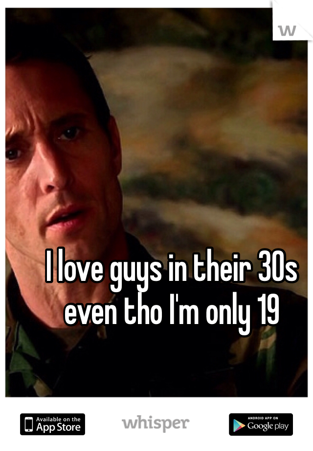 I love guys in their 30s even tho I'm only 19