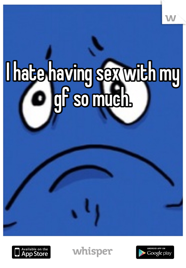 I hate having sex with my gf so much.