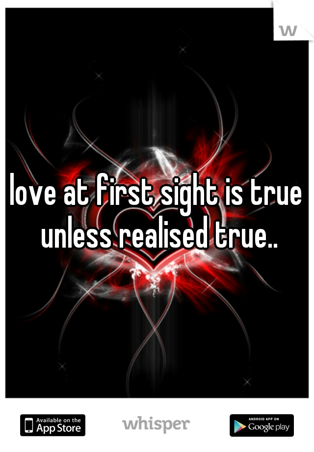 love at first sight is true unless realised true..