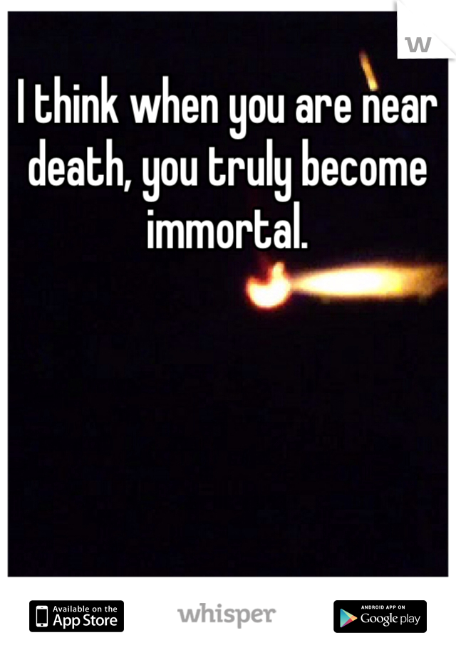 I think when you are near death, you truly become immortal.