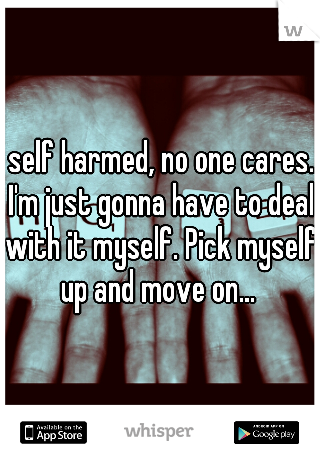 I self harmed, no one cares.. I'm just gonna have to deal with it myself. Pick myself up and move on...
