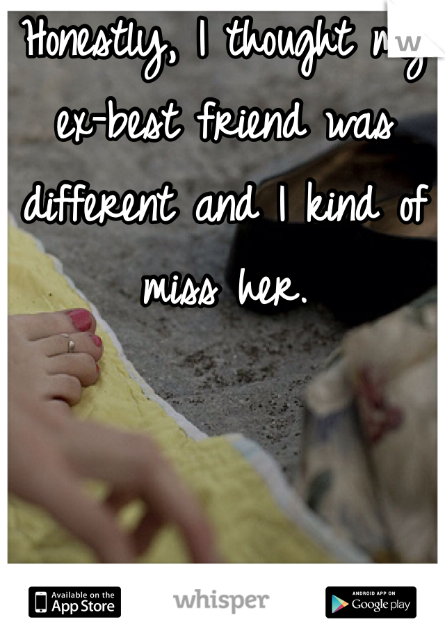 Honestly, I thought my ex-best friend was different and I kind of miss her.