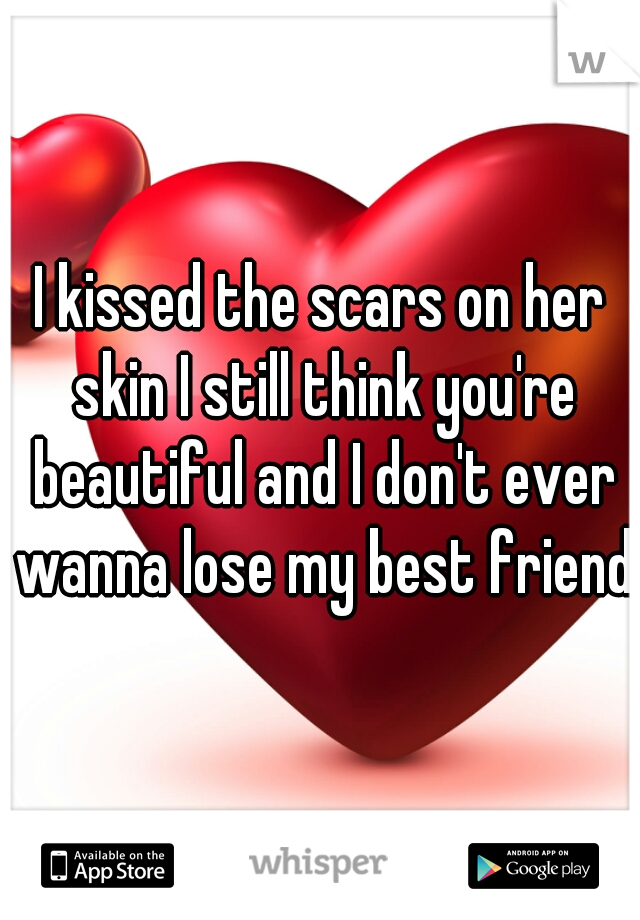 I kissed the scars on her skin I still think you're beautiful and I don't ever wanna lose my best friend