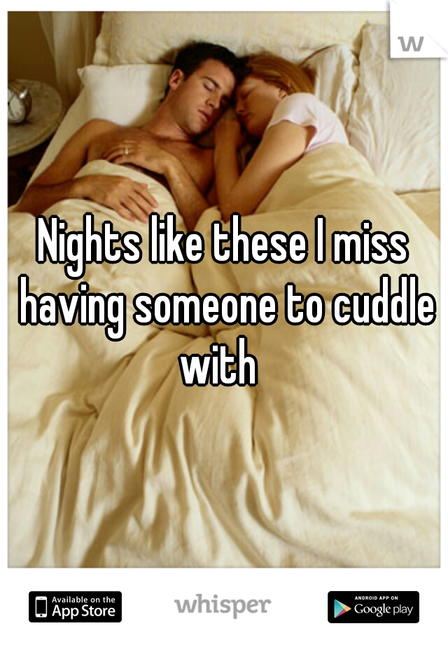 Nights like these I miss having someone to cuddle with