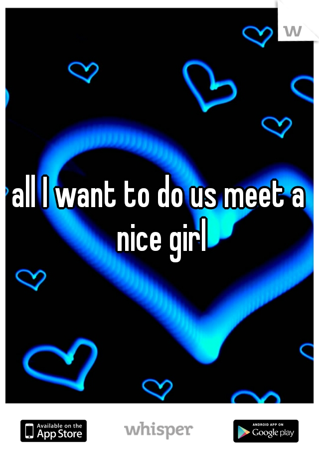 all I want to do us meet a nice girl