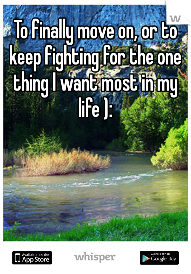 To finally move on, or to keep fighting for the one thing I want most in my life ):