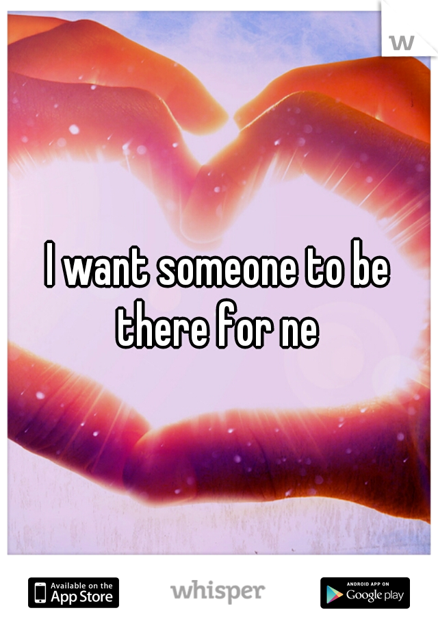 I want someone to be there for ne
