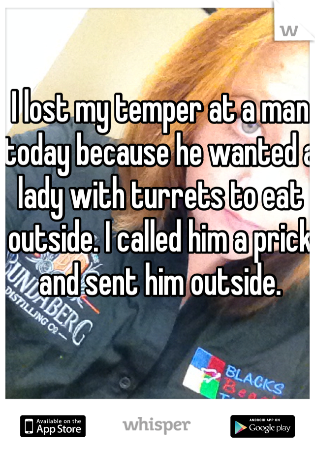 I lost my temper at a man today because he wanted a lady with turrets to eat outside. I called him a prick and sent him outside.