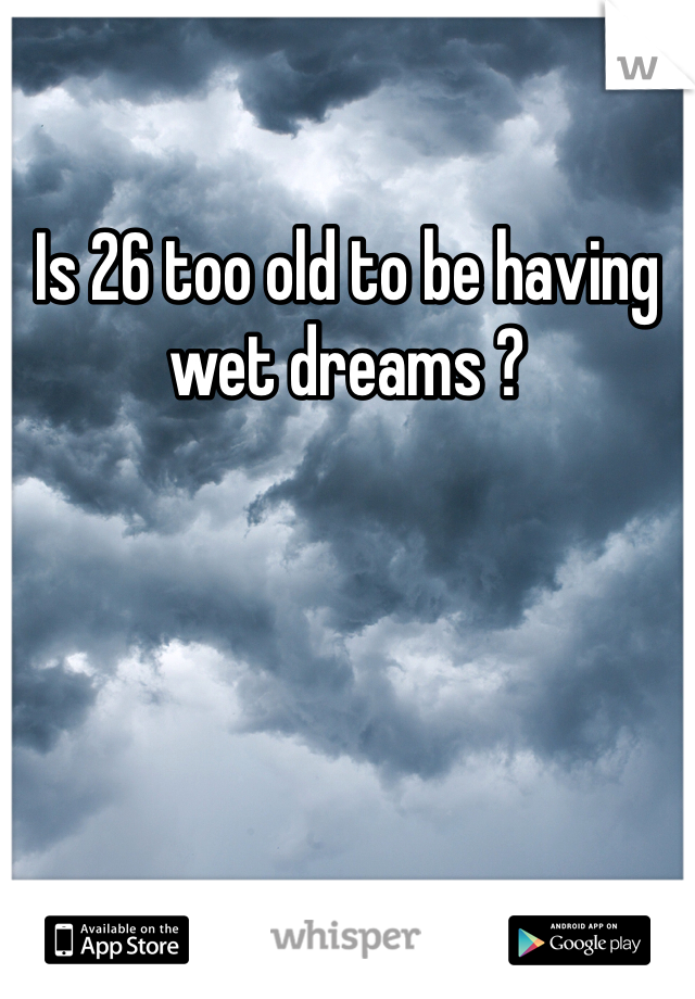 Is 26 too old to be having wet dreams ?