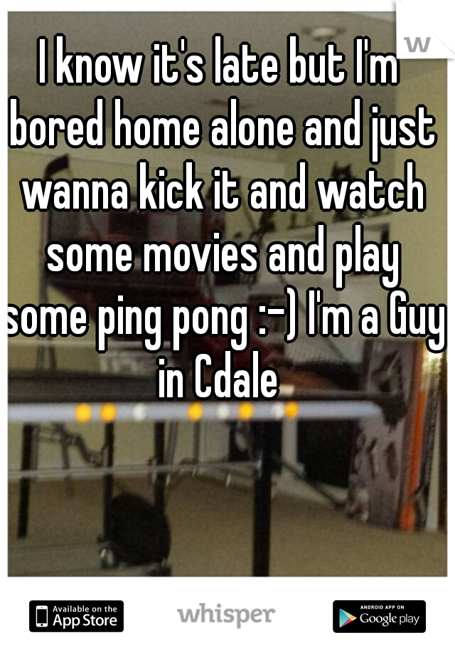 I know it's late but I'm bored home alone and just wanna kick it and watch some movies and play some ping pong :-) I'm a Guy in Cdale