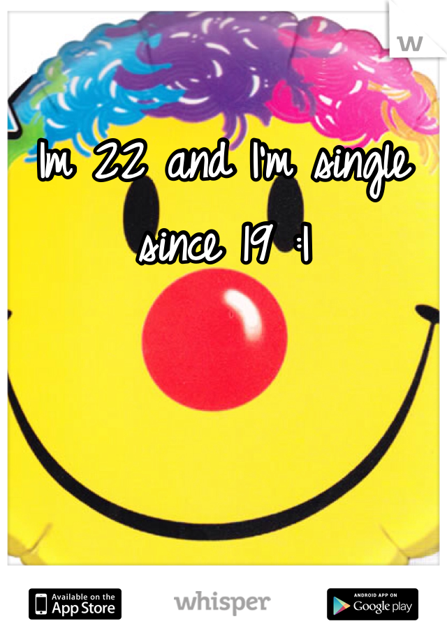 Im 22 and I'm single since 19 :|