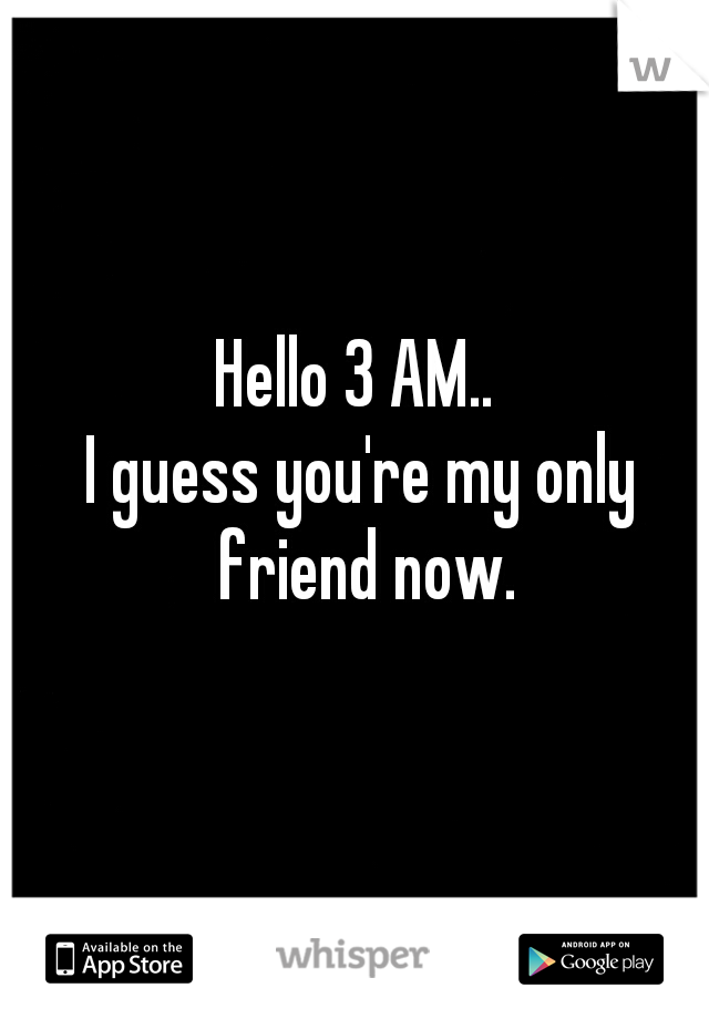 Hello 3 AM..  I guess you're my only friend now.