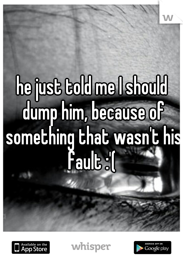 he just told me I should dump him, because of something that wasn't his fault :'(